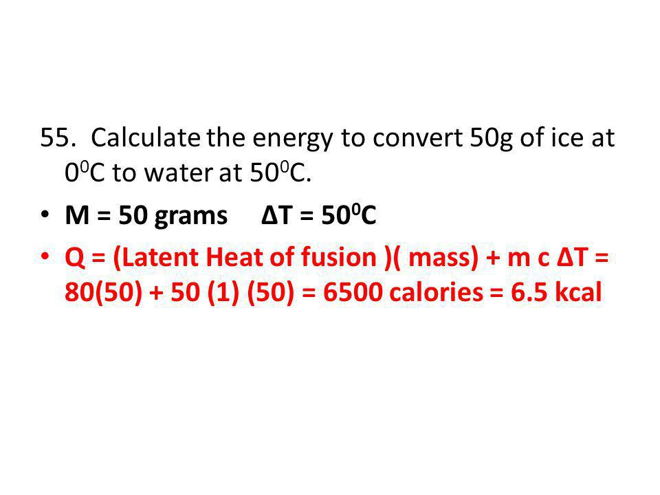 55. Calculate the energy to convert 50g of ice at 00C to water at 500C.