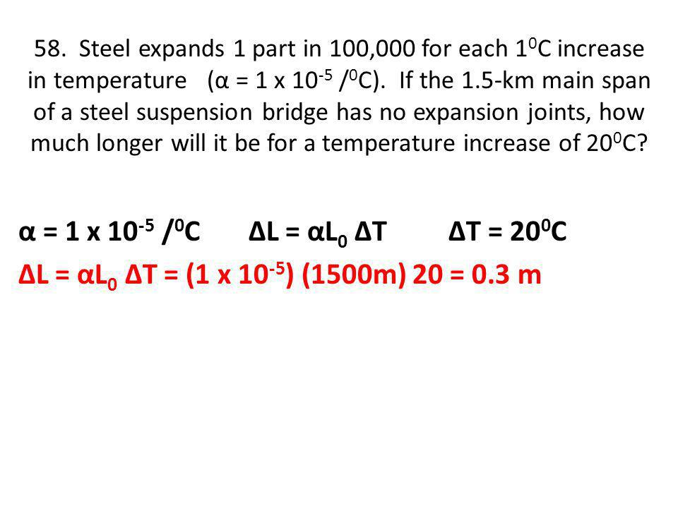 58. Steel expands 1 part in 100,000 for each 10C increase in temperature (α = 1 x 10-5 /0C). If the 1.5-km main span of a steel suspension bridge has no expansion joints, how much longer will it be for a temperature increase of 200C