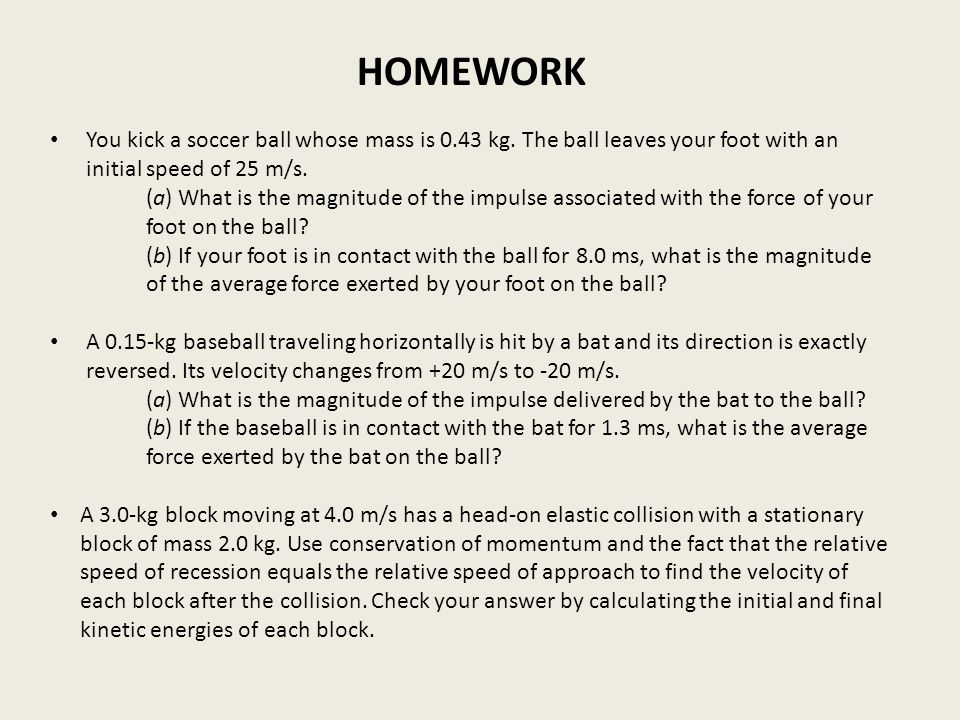 HOMEWORK You kick a soccer ball whose mass is 0.43 kg. The ball leaves your foot with an initial speed of 25 m/s.