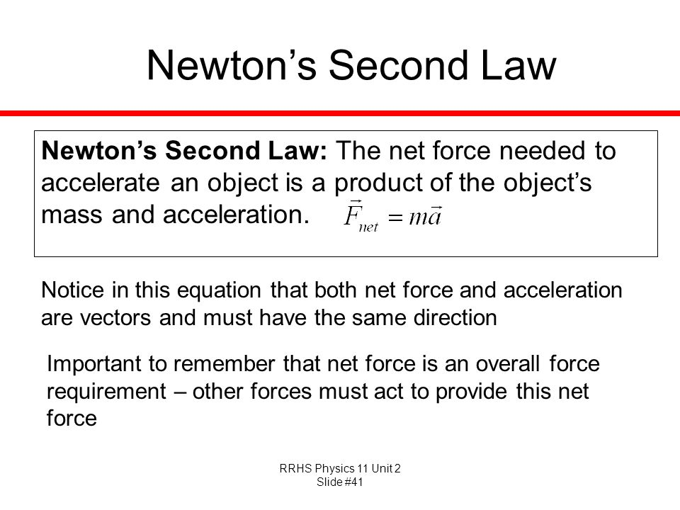 Newton's Second Law Newton's Second Law: The net force needed to accelerate an object is a product of the object's mass and acceleration.