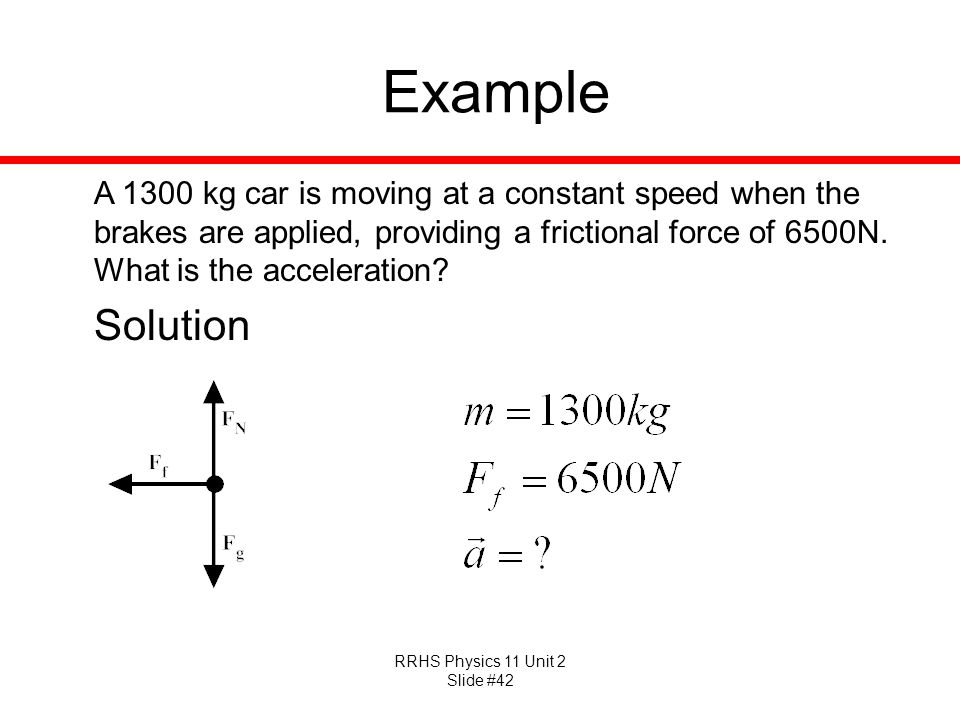 Example A 1300 kg car is moving at a constant speed when the brakes are applied, providing a frictional force of 6500N. What is the acceleration