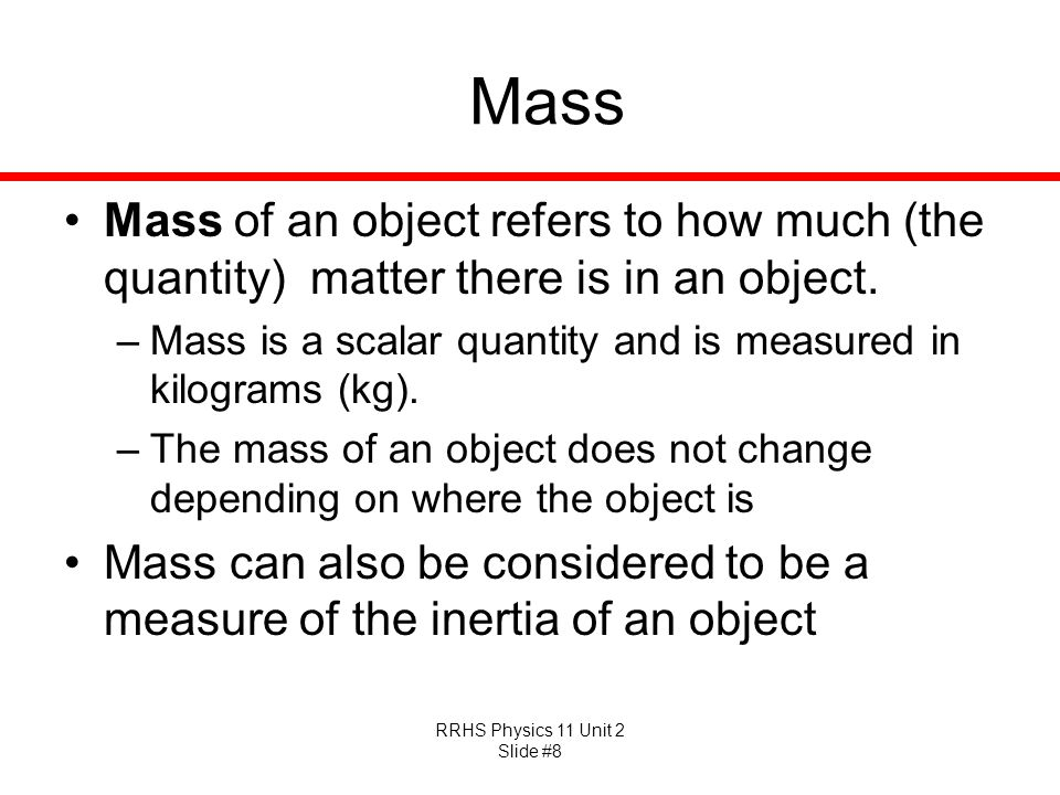 Mass Mass of an object refers to how much (the quantity) matter there is in an object. Mass is a scalar quantity and is measured in kilograms (kg).