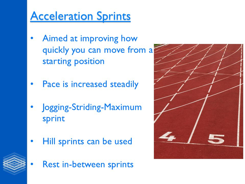 Acceleration Sprints Aimed at improving how quickly you can move from a starting position. Pace is increased steadily.