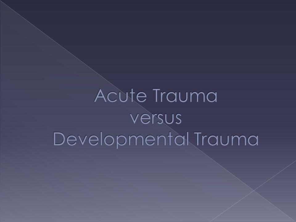 Acute Trauma versus Developmental Trauma