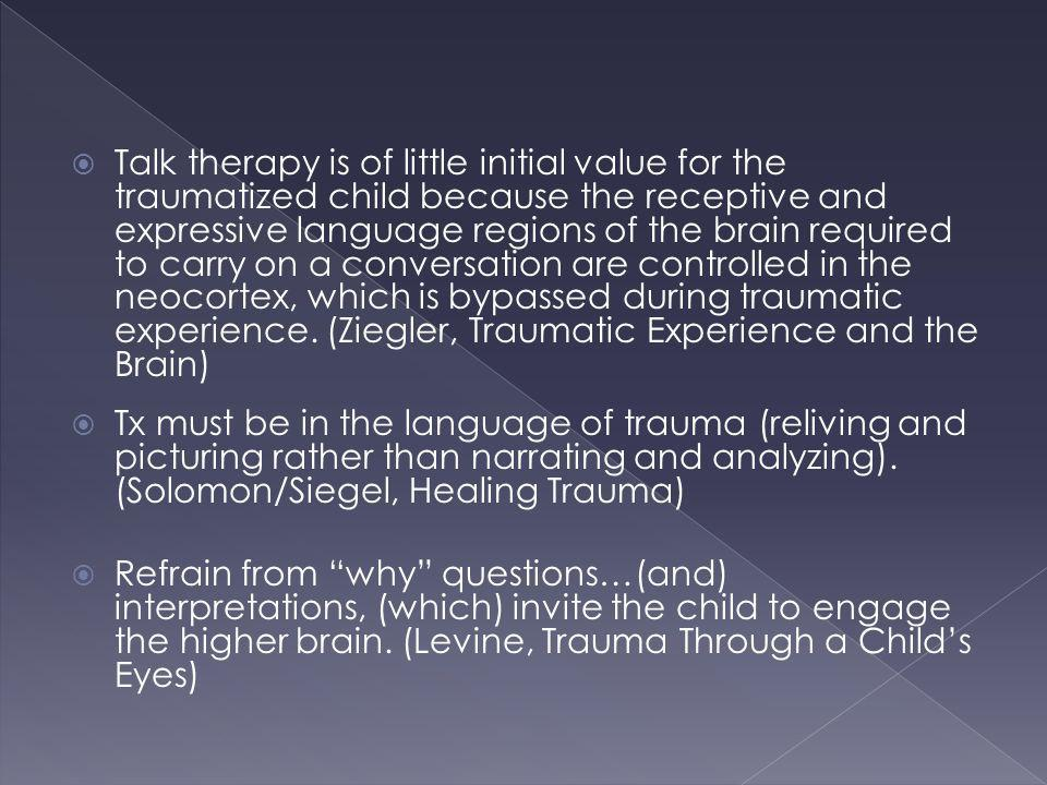 Talk therapy is of little initial value for the traumatized child because the receptive and expressive language regions of the brain required to carry on a conversation are controlled in the neocortex, which is bypassed during traumatic experience. (Ziegler, Traumatic Experience and the Brain)