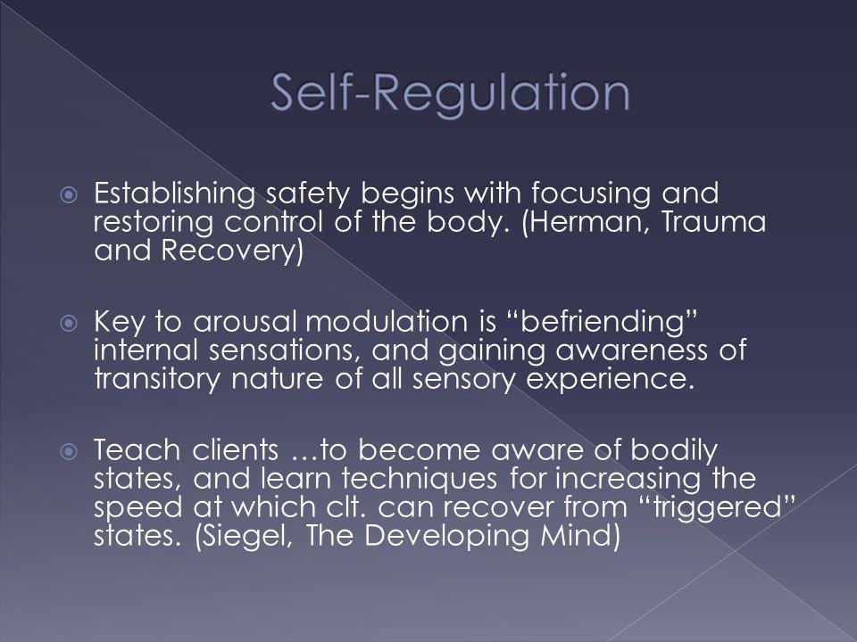 Self-Regulation Establishing safety begins with focusing and restoring control of the body. (Herman, Trauma and Recovery)