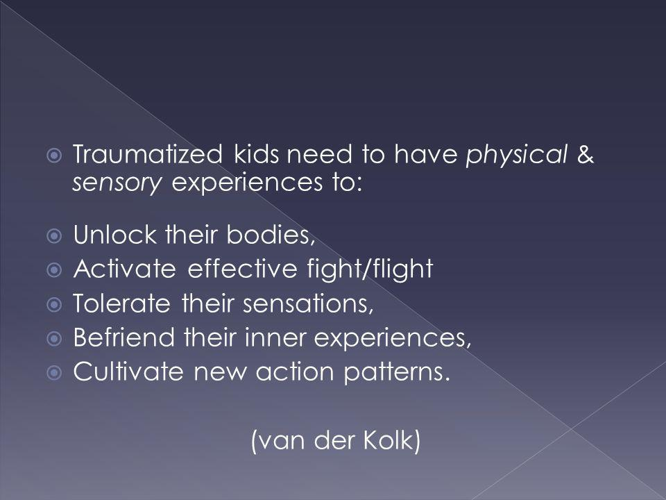 Traumatized kids need to have physical & sensory experiences to: