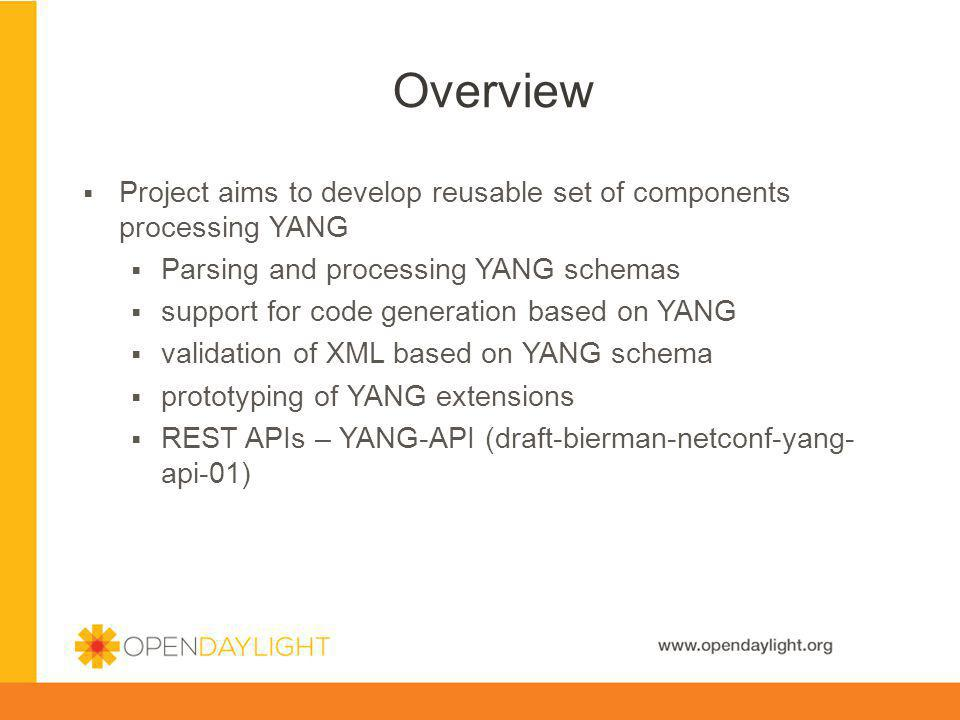 Overview Project aims to develop reusable set of components processing YANG. Parsing and processing YANG schemas.
