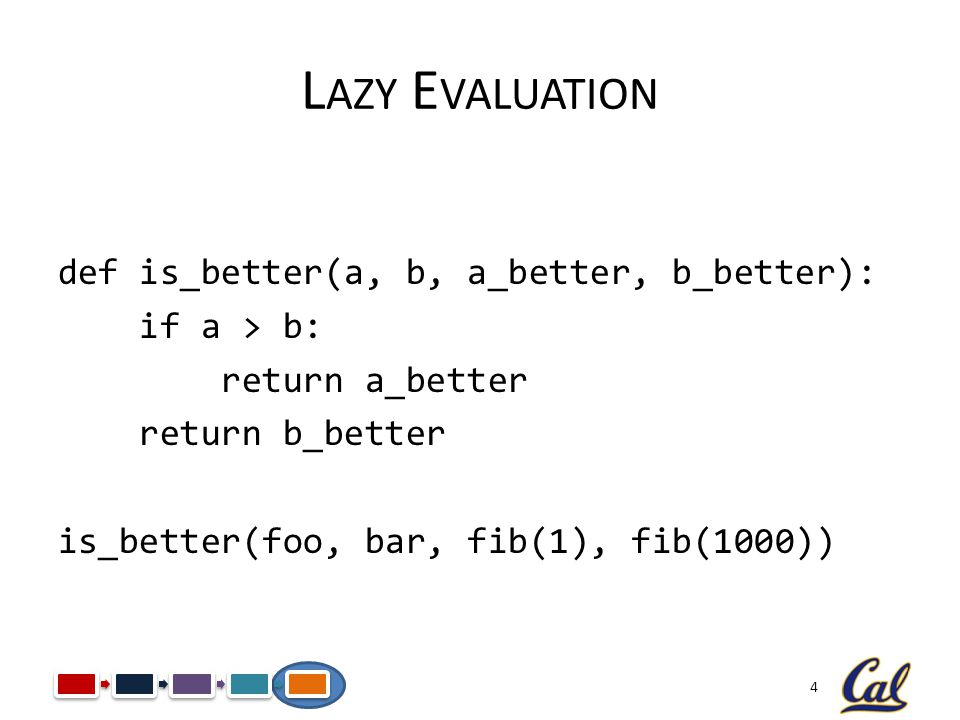 Lazy Evaluation def is_better(a, b, a_better, b_better): if a > b: return a_better return b_better is_better(foo, bar, fib(1), fib(1000))