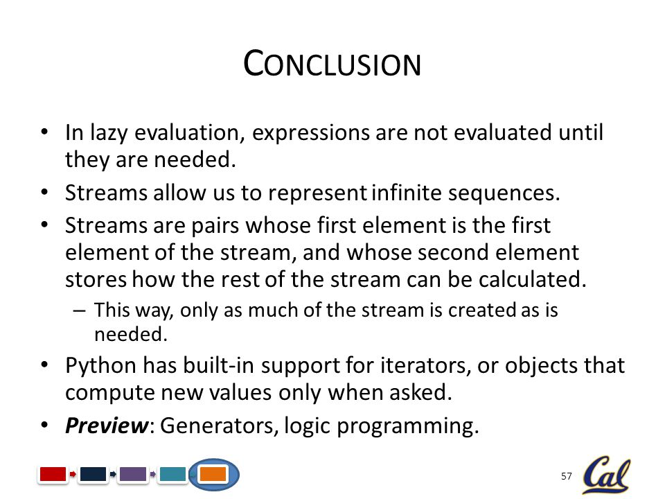 Conclusion In lazy evaluation, expressions are not evaluated until they are needed. Streams allow us to represent infinite sequences.
