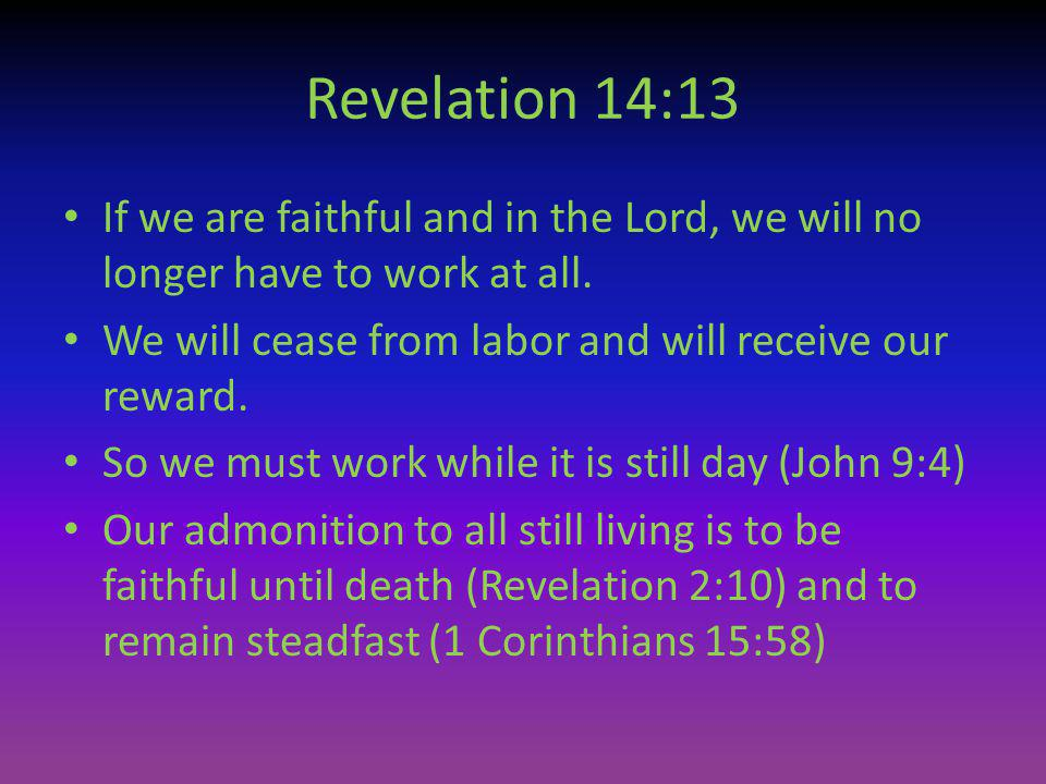 Revelation 14:13 If we are faithful and in the Lord, we will no longer have to work at all. We will cease from labor and will receive our reward.