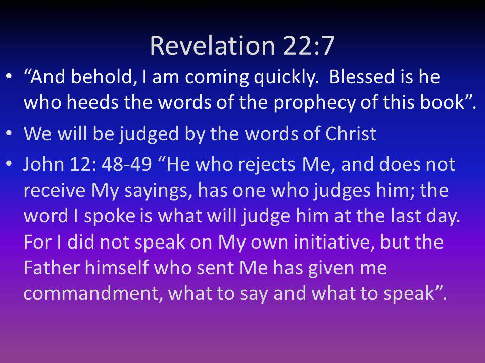 Revelation 22:7 And behold, I am coming quickly. Blessed is he who heeds the words of the prophecy of this book .