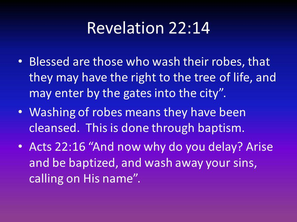 Revelation 22:14 Blessed are those who wash their robes, that they may have the right to the tree of life, and may enter by the gates into the city .