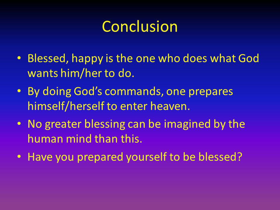 Conclusion Blessed, happy is the one who does what God wants him/her to do. By doing God's commands, one prepares himself/herself to enter heaven.