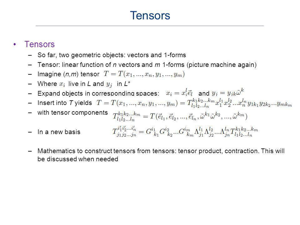 Tensors Tensors So far, two geometric objects: vectors and 1-forms