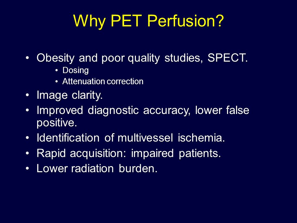Why PET Perfusion Obesity and poor quality studies, SPECT.