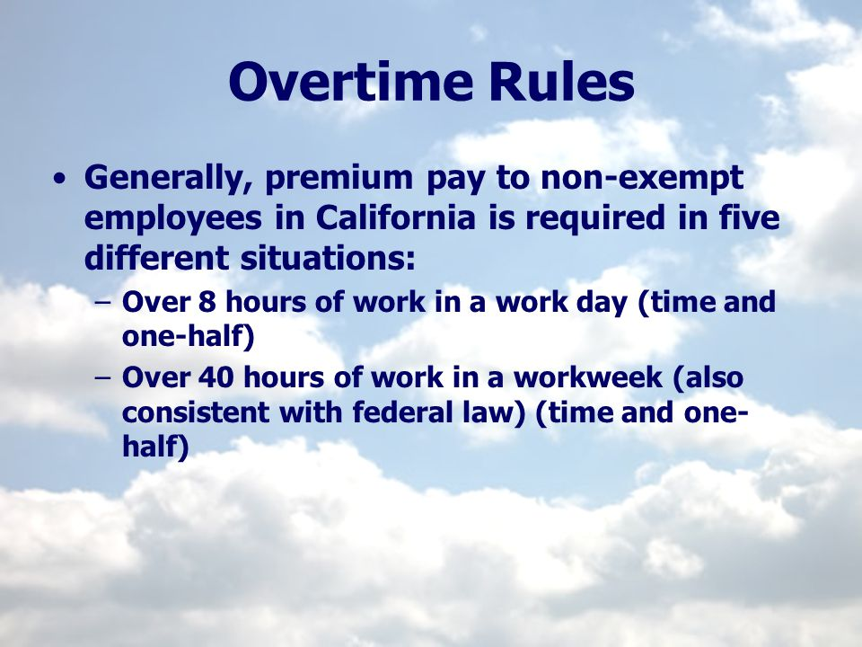Overtime Rules Generally, premium pay to non-exempt employees in California is required in five different situations: