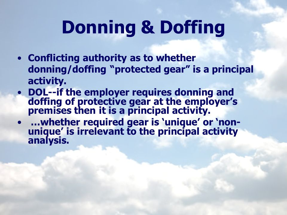 Donning & Doffing Conflicting authority as to whether donning/doffing protected gear is a principal activity.