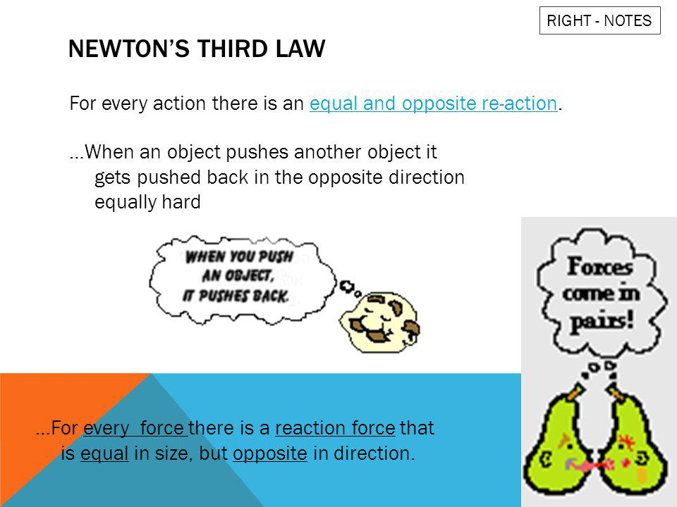 RIGHT - NOTES Newton's third law. For every action there is an equal and opposite re-action.