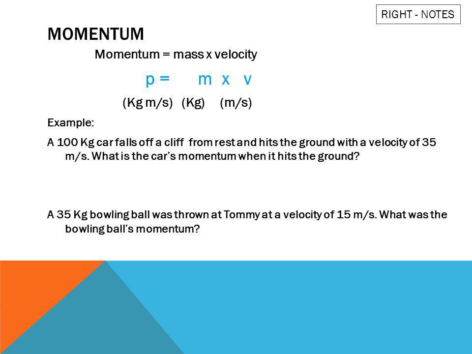 Momentum p = m x v Momentum = mass x velocity (Kg m/s) (Kg) (m/s)