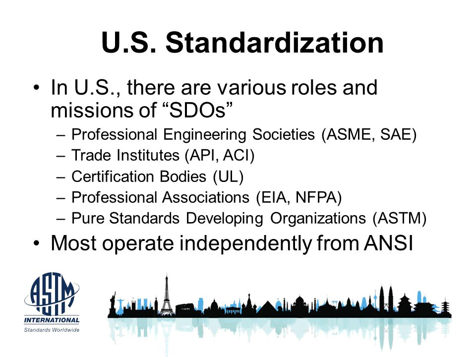 U.S. Standardization In U.S., there are various roles and missions of SDOs Professional Engineering Societies (ASME, SAE)