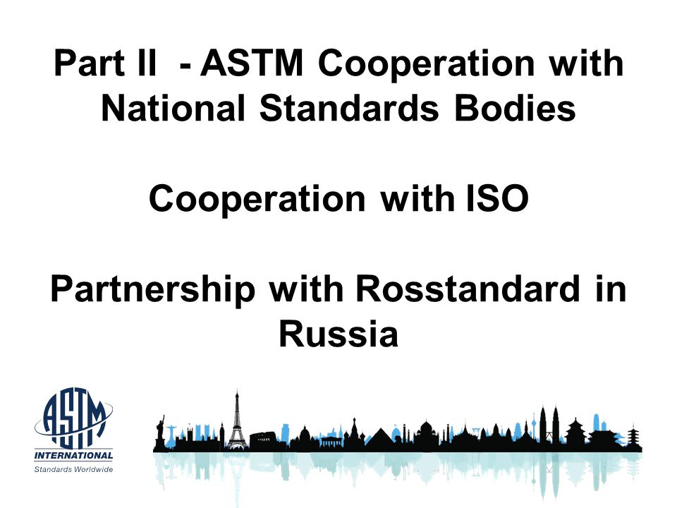 Part II - ASTM Cooperation with National Standards Bodies Cooperation with ISO Partnership with Rosstandard in Russia