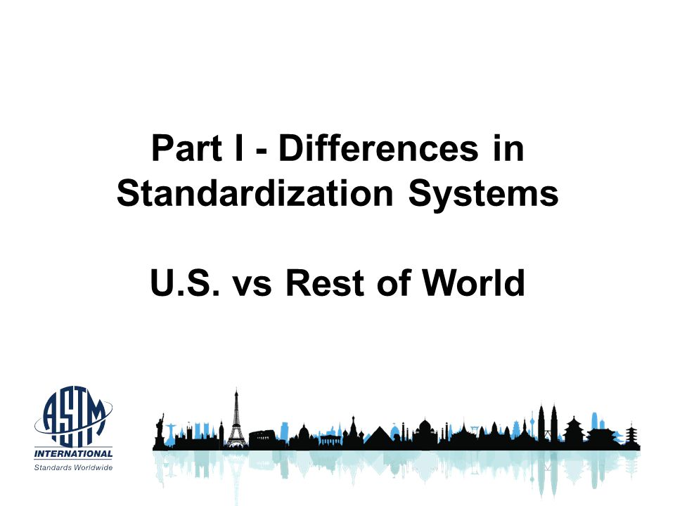 Part I - Differences in Standardization Systems U.S. vs Rest of World