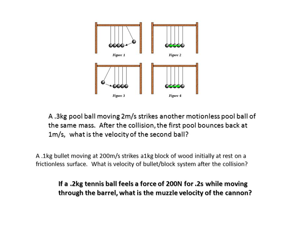 A .3kg pool ball moving 2m/s strikes another motionless pool ball of the same mass. After the collision, the first pool bounces back at 1m/s, what is the velocity of the second ball