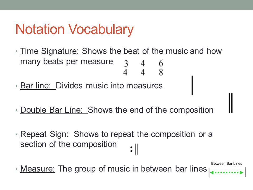Notation Vocabulary Time Signature: Shows the beat of the music and how many beats per measure. Bar line: Divides music into measures.