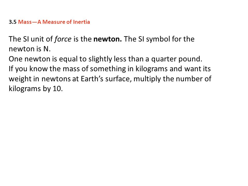 The SI unit of force is the newton. The SI symbol for the newton is N.