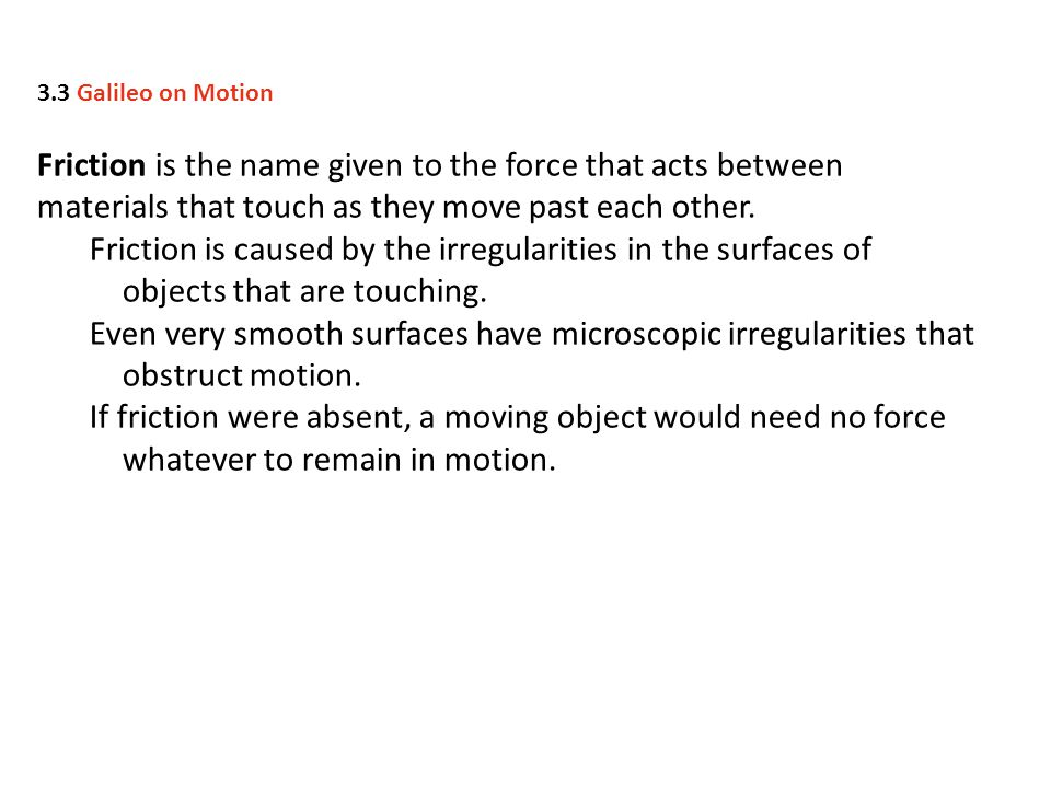 3.3 Galileo on Motion Friction is the name given to the force that acts between materials that touch as they move past each other.