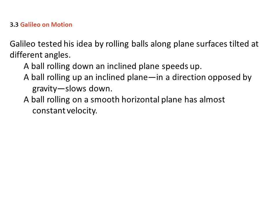 A ball rolling down an inclined plane speeds up.