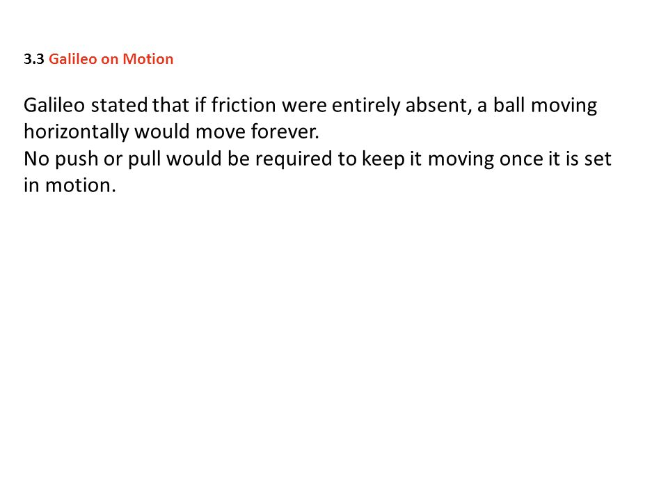 3.3 Galileo on Motion Galileo stated that if friction were entirely absent, a ball moving horizontally would move forever.