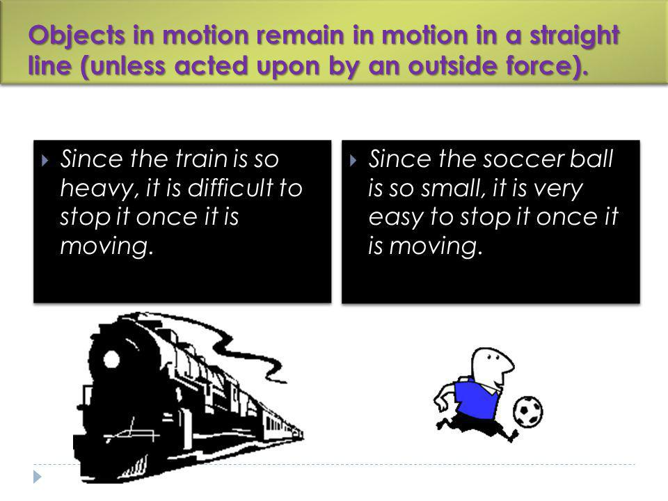 Objects in motion remain in motion in a straight line (unless acted upon by an outside force).