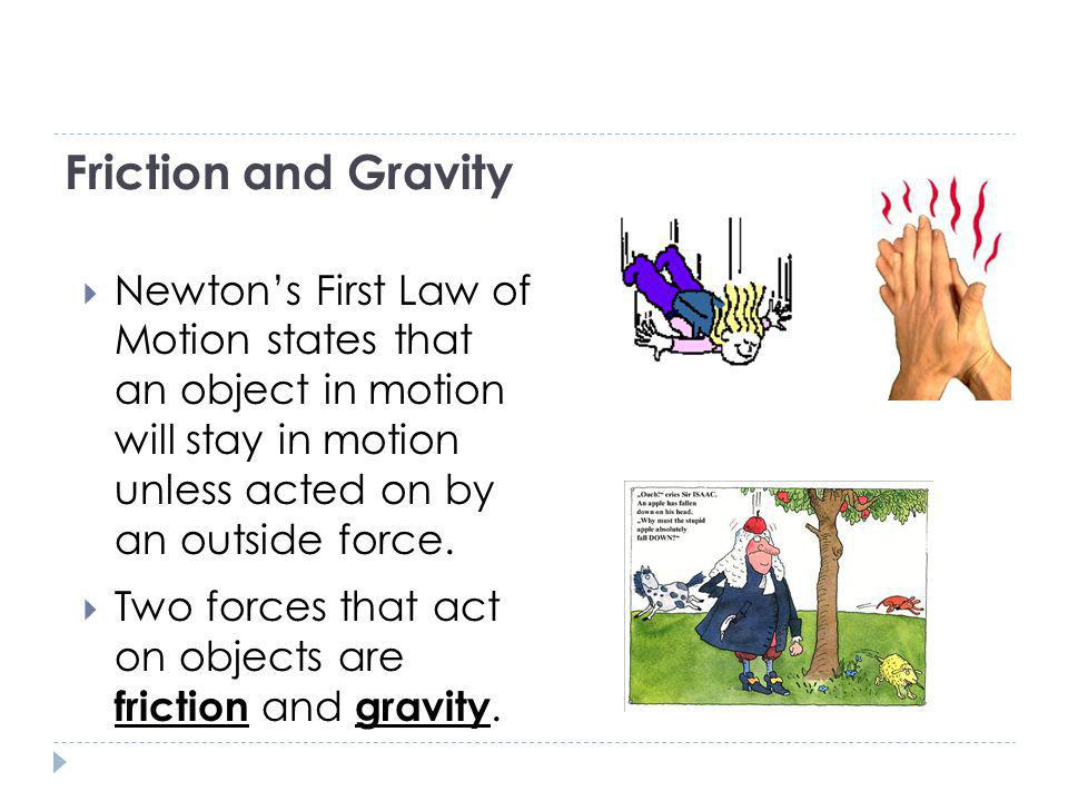 Friction and Gravity Newton's First Law of Motion states that an object in motion will stay in motion unless acted on by an outside force.