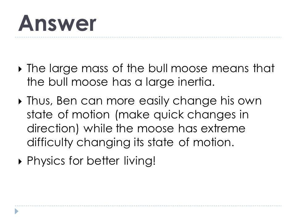 Answer The large mass of the bull moose means that the bull moose has a large inertia.