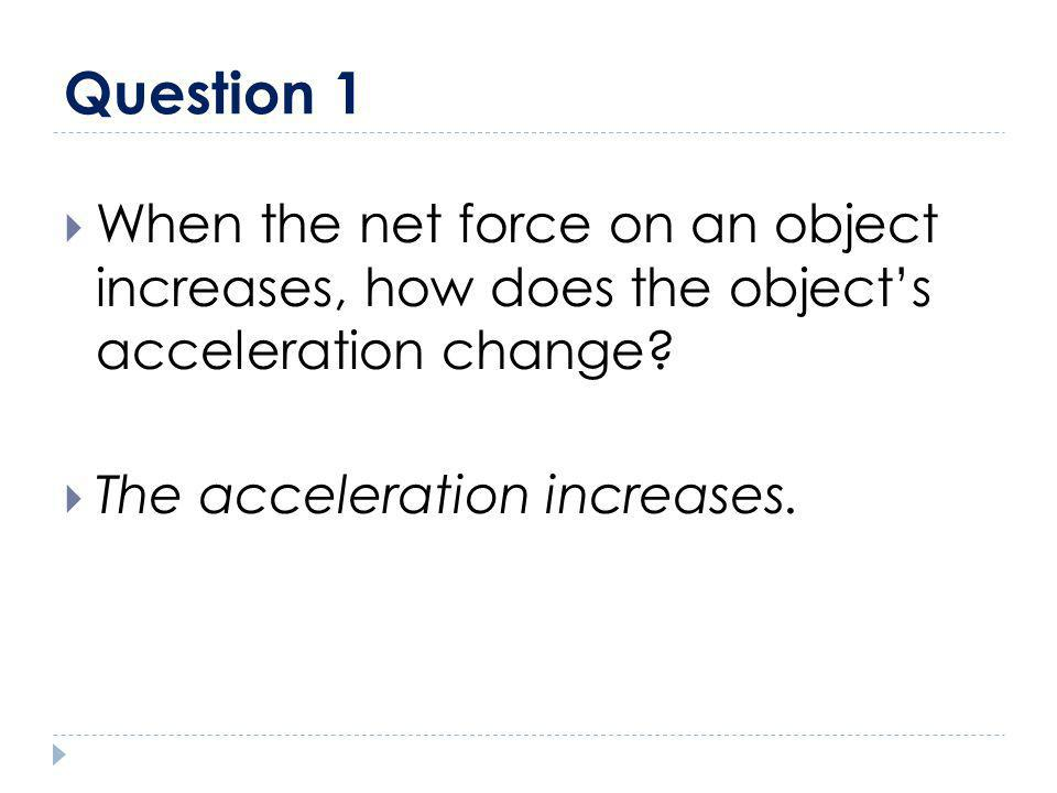 Question 1 When the net force on an object increases, how does the object's acceleration change.