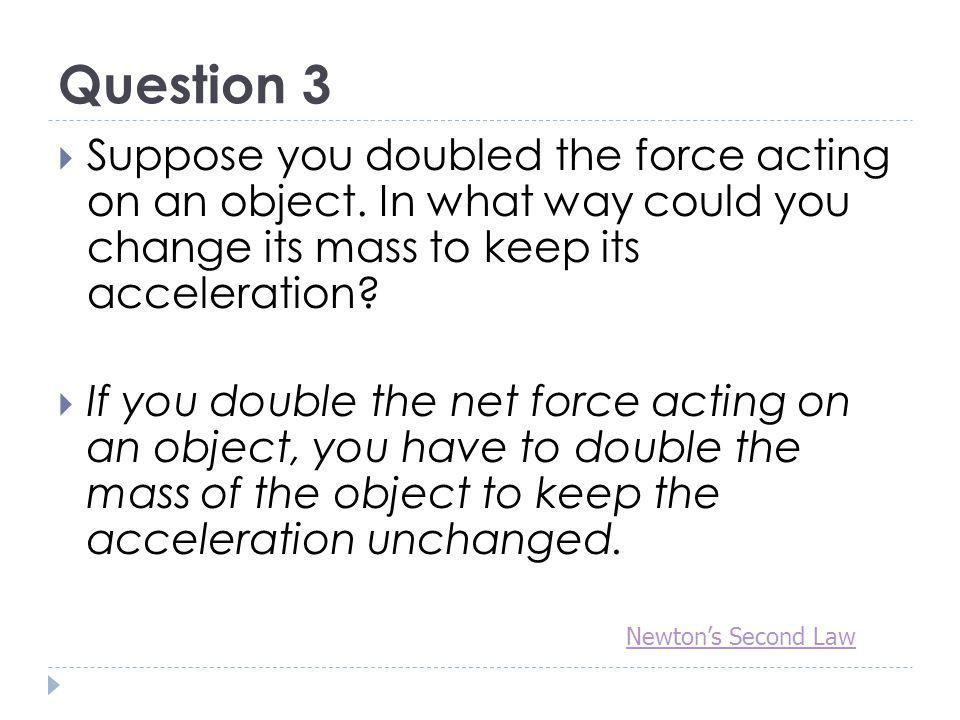 Question 3 Suppose you doubled the force acting on an object. In what way could you change its mass to keep its acceleration
