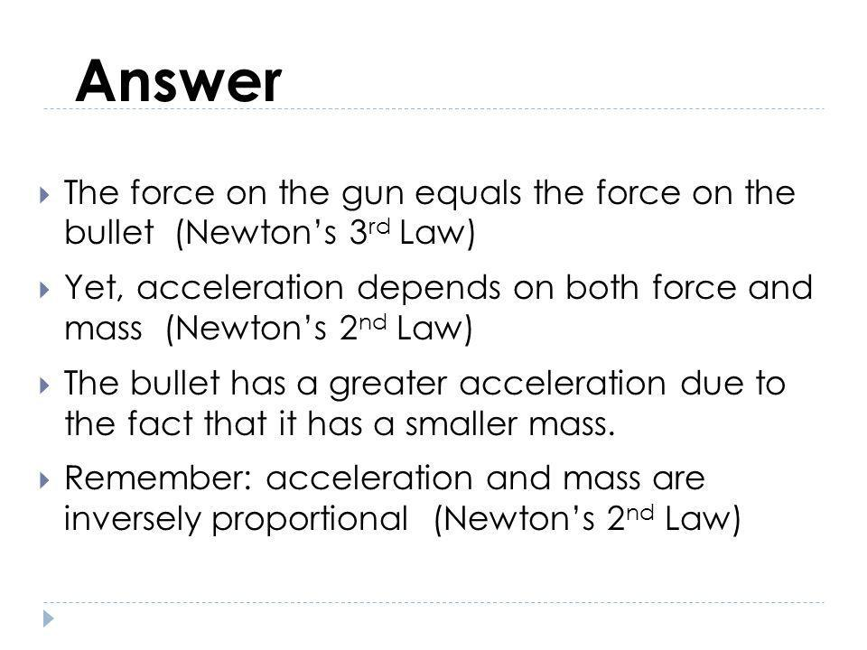 Answer The force on the gun equals the force on the bullet (Newton's 3rd Law)