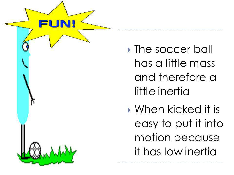 The soccer ball has a little mass and therefore a little inertia