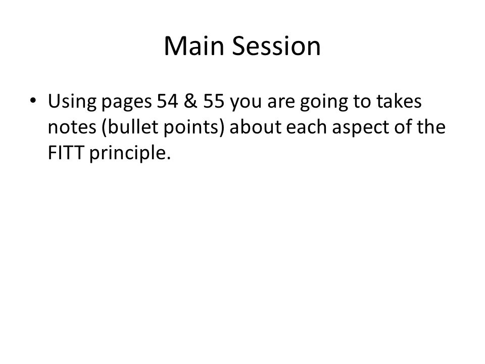 Main Session Using pages 54 & 55 you are going to takes notes (bullet points) about each aspect of the FITT principle.