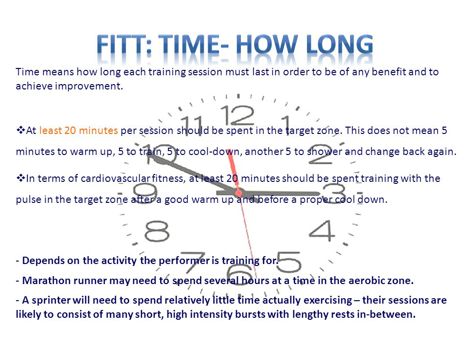 FITT: time- How long Time means how long each training session must last in order to be of any benefit and to achieve improvement.