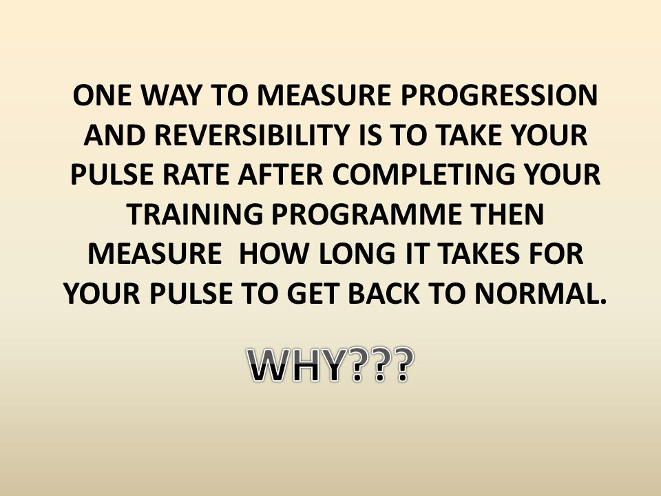 One way to measure progression and reversibility is to take your pulse rate after completing your training programme then measure how long it takes for your pulse to get back to normal.