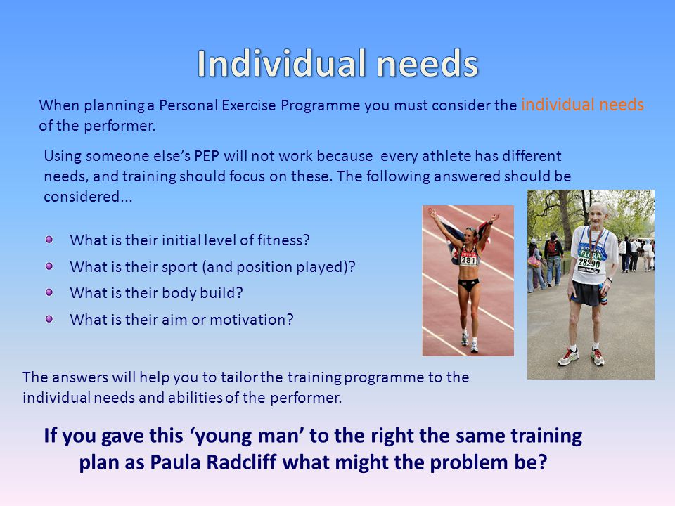Individual needs When planning a Personal Exercise Programme you must consider the individual needs of the performer.