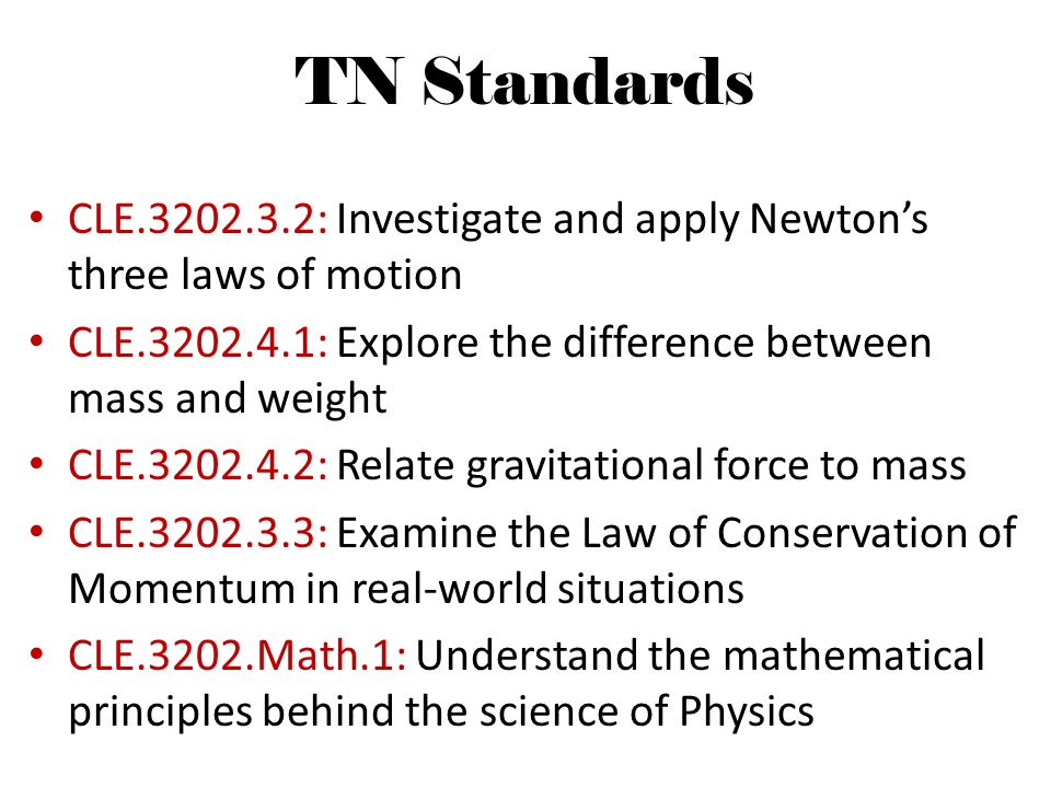 TN Standards CLE.3202.3.2: Investigate and apply Newton's three laws of motion. CLE.3202.4.1: Explore the difference between mass and weight.