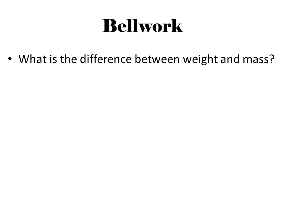 Bellwork What is the difference between weight and mass
