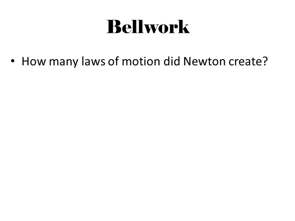 Bellwork How many laws of motion did Newton create