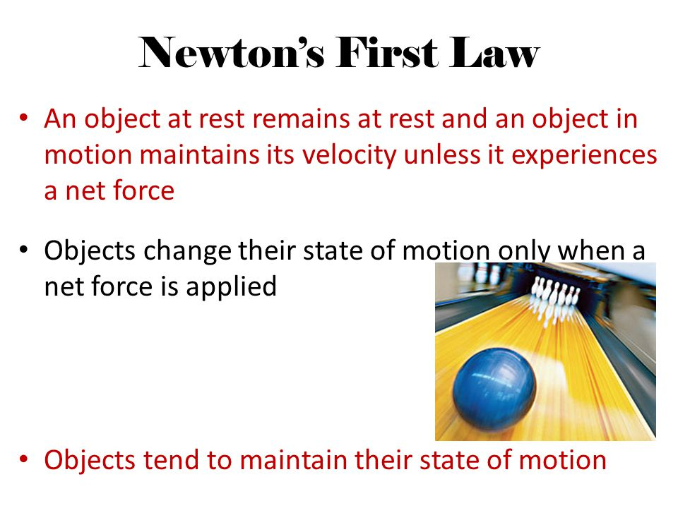 Newton's First Law An object at rest remains at rest and an object in motion maintains its velocity unless it experiences a net force.