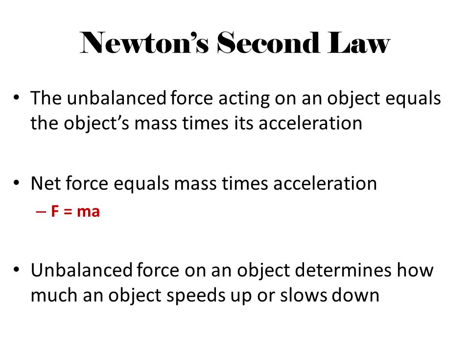Newton's Second Law The unbalanced force acting on an object equals the object's mass times its acceleration.