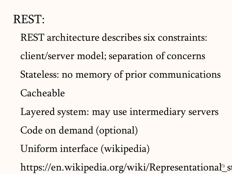 REST: REST architecture describes six constraints: client/server model; separation of concerns. Stateless: no memory of prior communications.